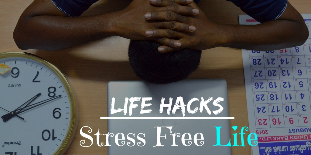 10 Incredibly Useful Life Hacks to Live a Stress-free Life