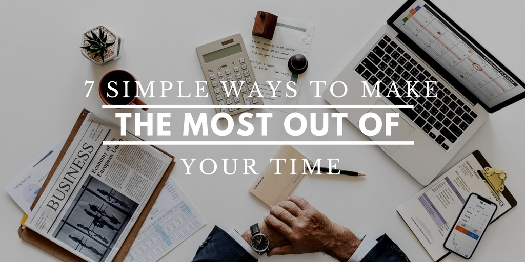7 Simple Ways To Make The Most Out Of Your Time