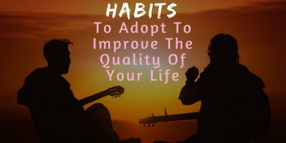 10 Good Habits You Should Adopt To Improve The Quality Of Your Life