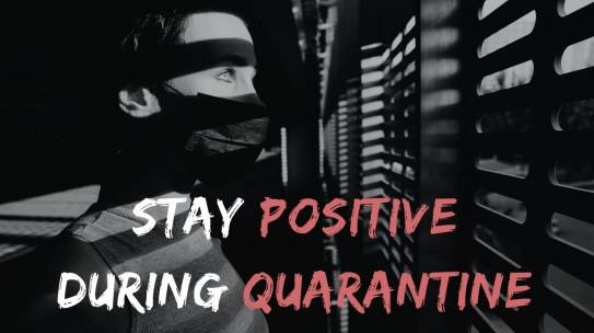10 Helpful Ways To Stay Positive During The Quarantine