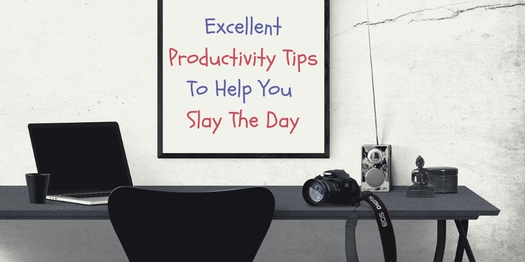 5 Excellent Productivity Tips To Help You Slay The Day